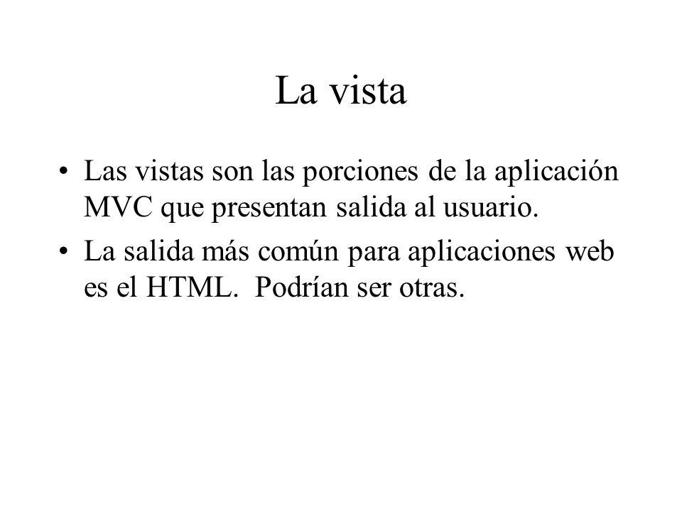 La vista Las vistas son las porciones de la aplicación MVC que presentan salida al usuario. La salida más común para aplicaciones web es el HTML. Podr