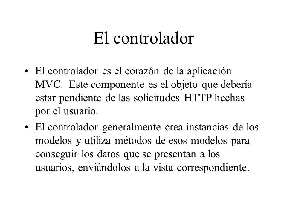 El controlador El controlador es el corazón de la aplicación MVC. Este componente es el objeto que debería estar pendiente de las solicitudes HTTP hec