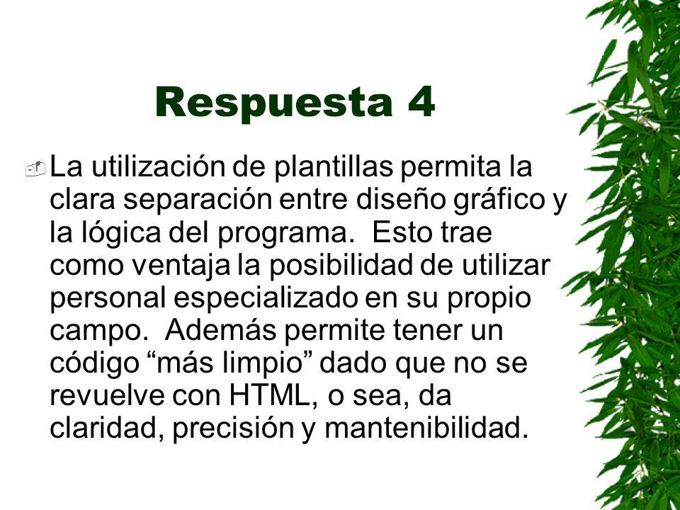 Respuesta 4 La utilización de plantillas permita la clara separación entre diseño gráfico y la lógica del programa.