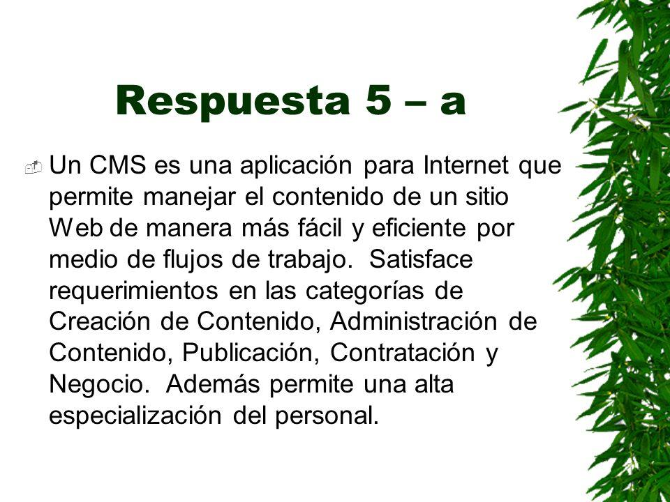 Respuesta 5 – a Un CMS es una aplicación para Internet que permite manejar el contenido de un sitio Web de manera más fácil y eficiente por medio de flujos de trabajo.