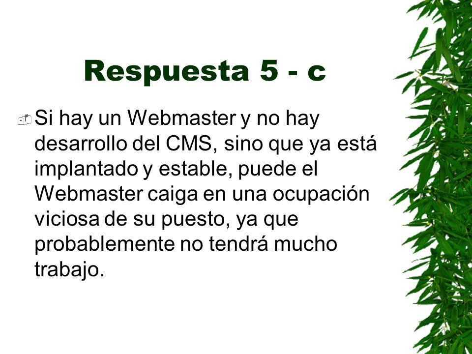 Respuesta 5 - c Si hay un Webmaster y no hay desarrollo del CMS, sino que ya está implantado y estable, puede el Webmaster caiga en una ocupación viciosa de su puesto, ya que probablemente no tendrá mucho trabajo.