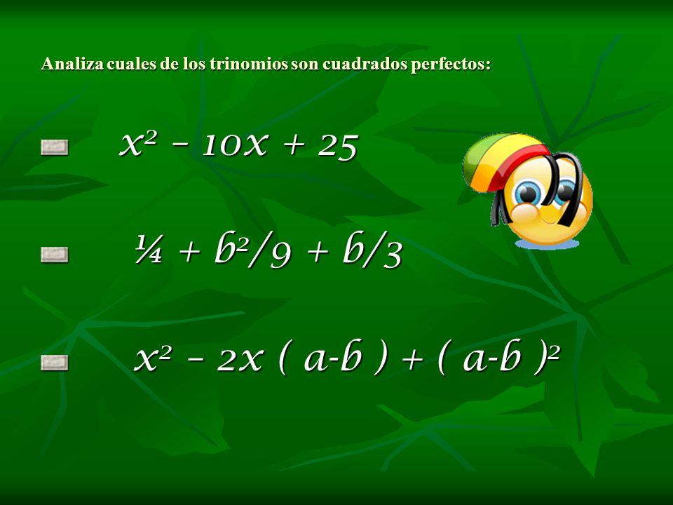 Analiza cuales de los trinomios son cuadrados perfectos: x2 – 10x + 25 ¼ + b2/9 + b/3 x2 – 2x ( a-b ) + ( a-b )2