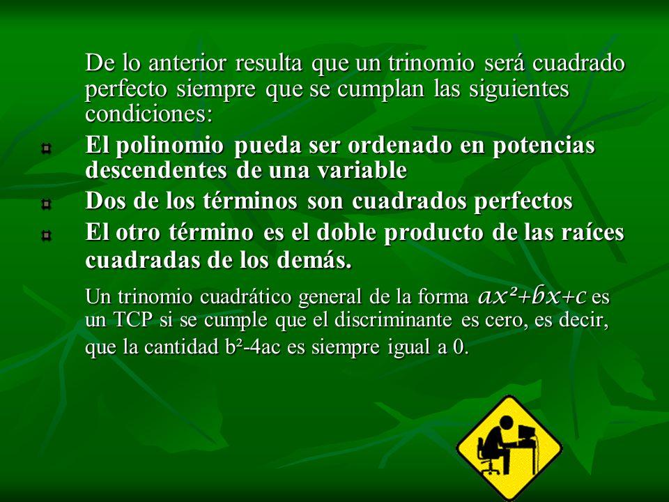 De lo anterior resulta que un trinomio será cuadrado perfecto siempre que se cumplan las siguientes condiciones: El polinomio pueda ser ordenado en po