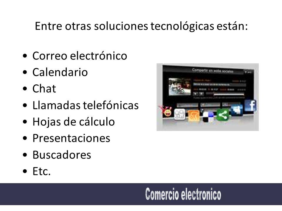 Entre otras soluciones tecnológicas están: Correo electrónico Calendario Chat Llamadas telefónicas Hojas de cálculo Presentaciones Buscadores Etc.