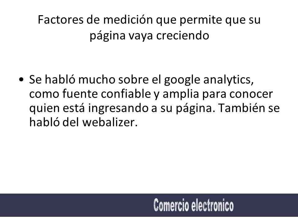 Factores de medición que permite que su página vaya creciendo Se habló mucho sobre el google analytics, como fuente confiable y amplia para conocer quien está ingresando a su página.
