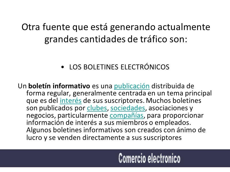Otra fuente que está generando actualmente grandes cantidades de tráfico son: LOS BOLETINES ELECTRÓNICOS Un boletín informativo es una publicación distribuida de forma regular, generalmente centrada en un tema principal que es del interés de sus suscriptores.