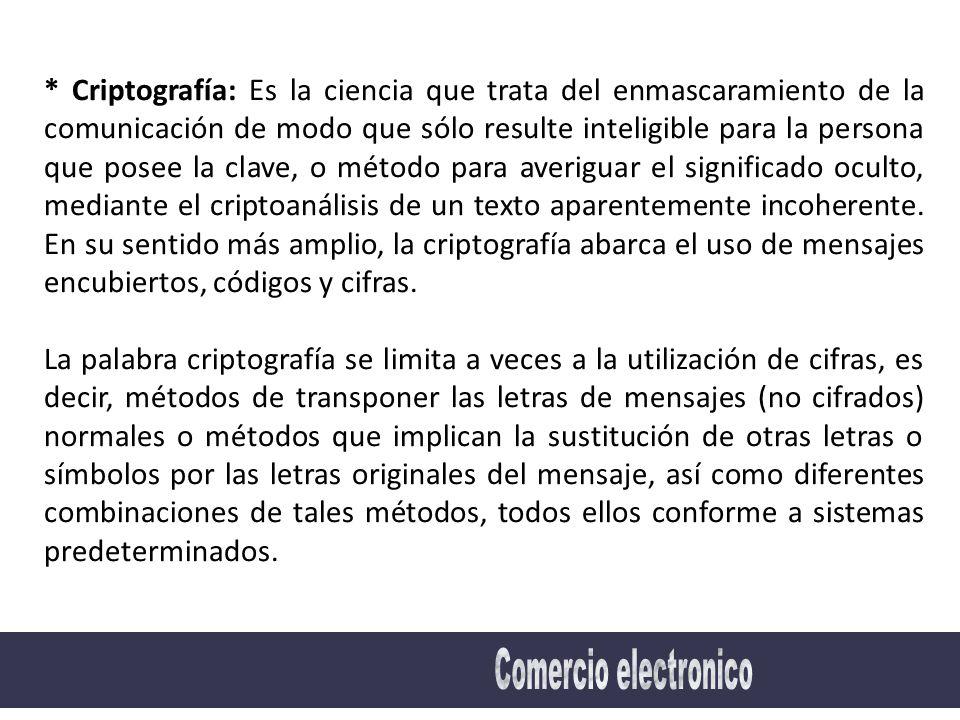 * Criptografía: Es la ciencia que trata del enmascaramiento de la comunicación de modo que sólo resulte inteligible para la persona que posee la clave, o método para averiguar el significado oculto, mediante el criptoanálisis de un texto aparentemente incoherente.