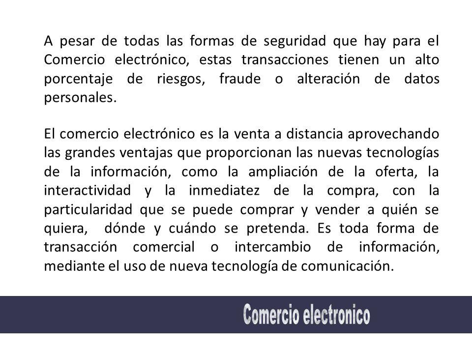 A pesar de todas las formas de seguridad que hay para el Comercio electrónico, estas transacciones tienen un alto porcentaje de riesgos, fraude o alteración de datos personales.