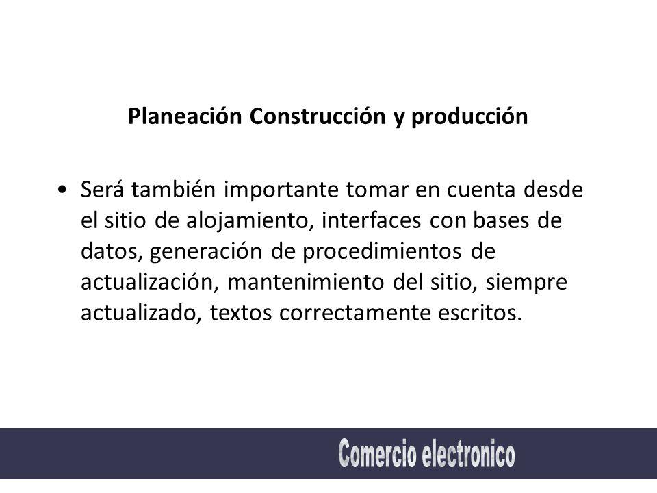 Planeación Construcción y producción Será también importante tomar en cuenta desde el sitio de alojamiento, interfaces con bases de datos, generación de procedimientos de actualización, mantenimiento del sitio, siempre actualizado, textos correctamente escritos.