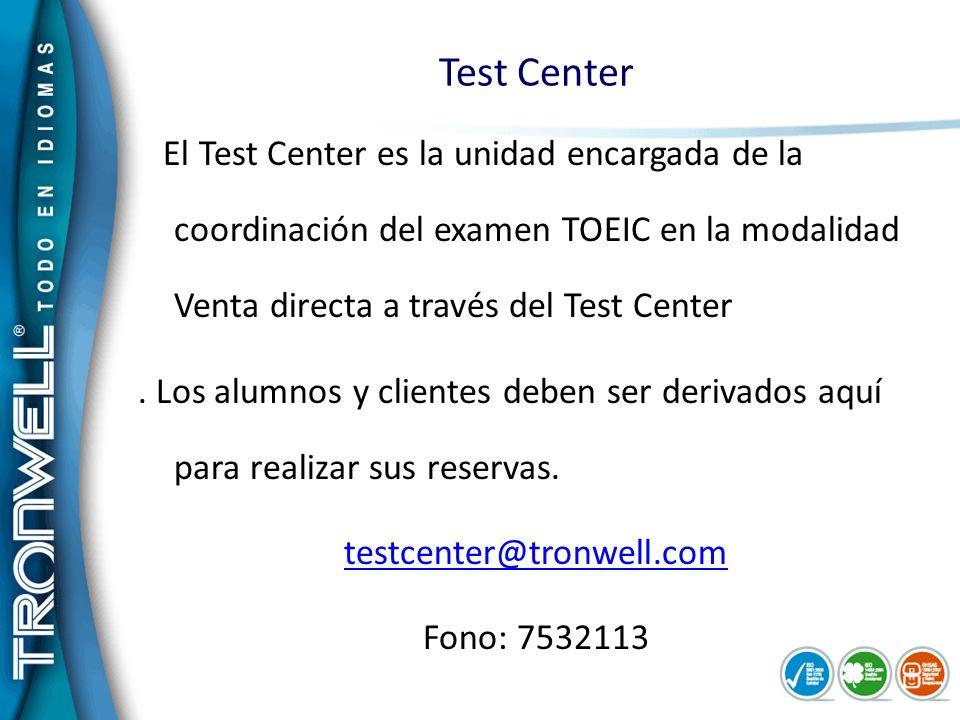 Test Center El Test Center es la unidad encargada de la coordinación del examen TOEIC en la modalidad Venta directa a través del Test Center. Los alum