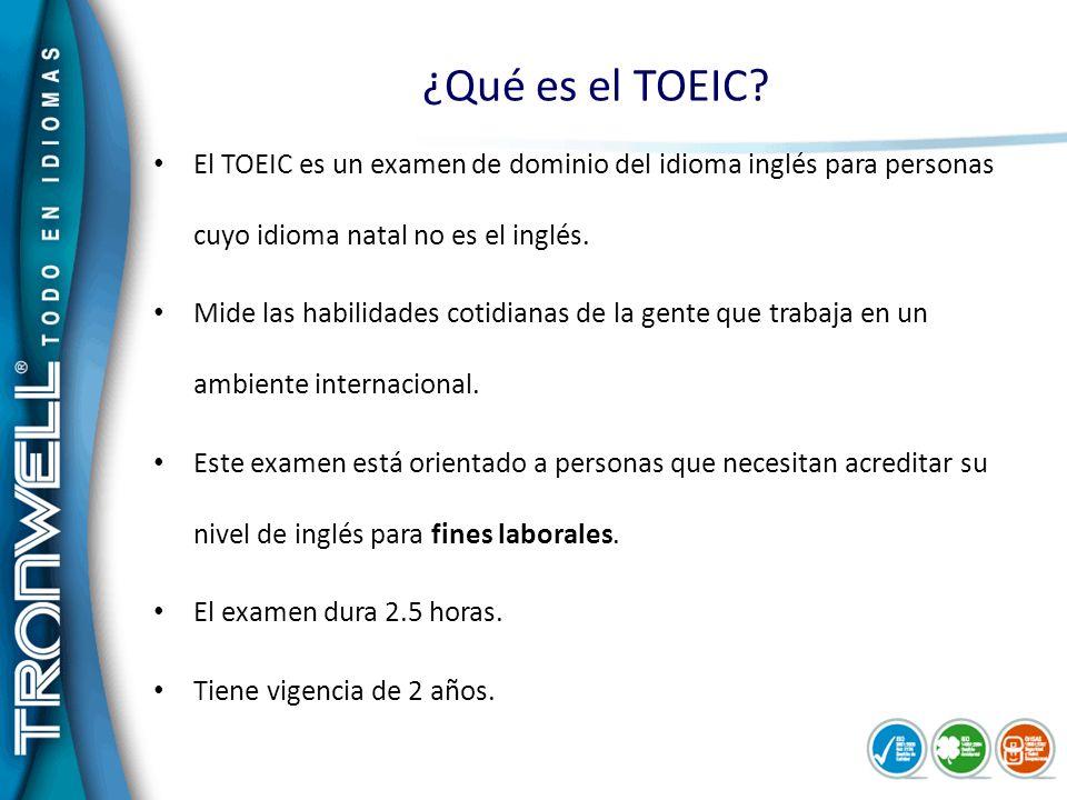 ¿Qué es el TOEIC? El TOEIC es un examen de dominio del idioma inglés para personas cuyo idioma natal no es el inglés. Mide las habilidades cotidianas