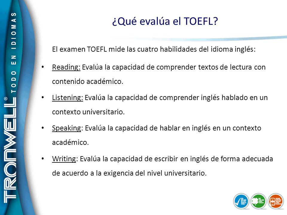 ¿Qué evalúa el TOEFL? El examen TOEFL mide las cuatro habilidades del idioma inglés: Reading: Evalúa la capacidad de comprender textos de lectura con