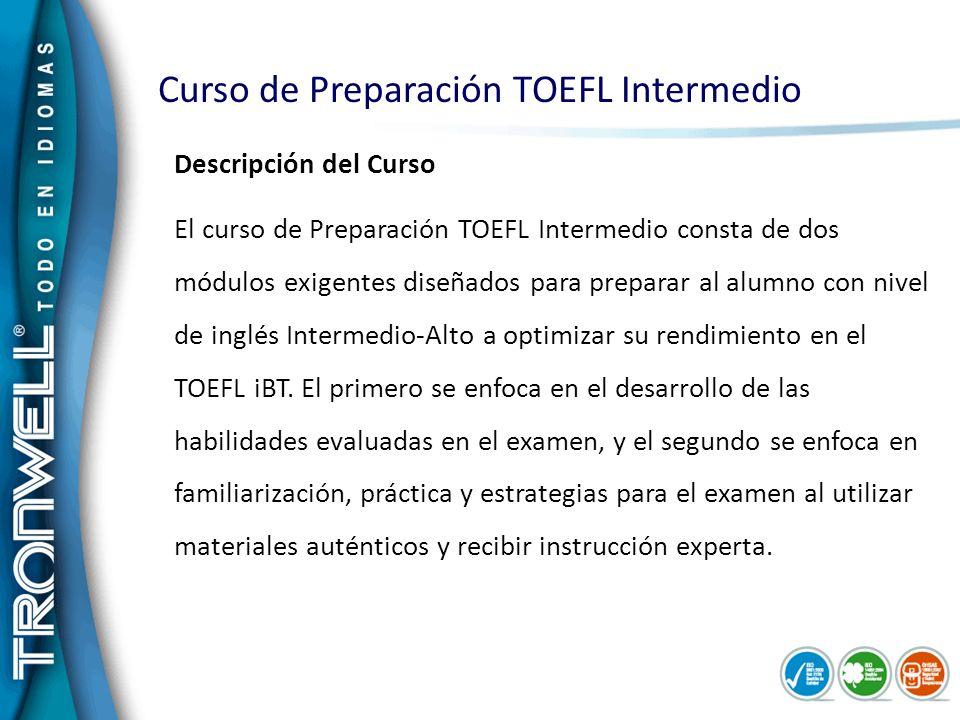 Curso de Preparación TOEFL Intermedio Descripción del Curso El curso de Preparación TOEFL Intermedio consta de dos módulos exigentes diseñados para pr