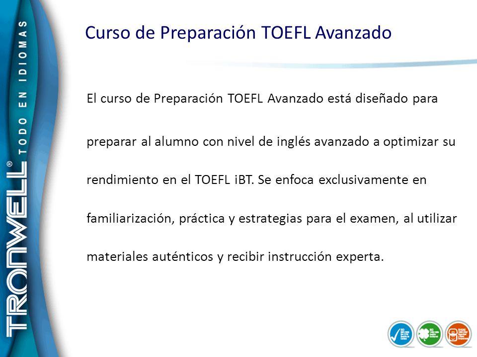 Curso de Preparación TOEFL Avanzado El curso de Preparación TOEFL Avanzado está diseñado para preparar al alumno con nivel de inglés avanzado a optimi