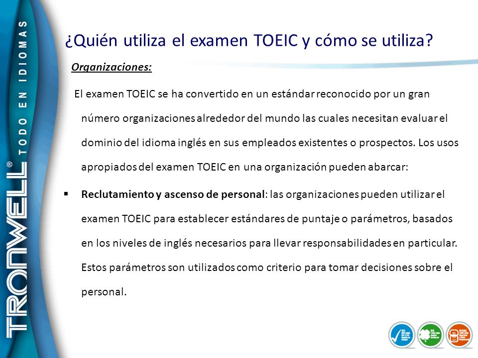 ¿Quién utiliza el examen TOEIC y cómo se utiliza? Organizaciones: El examen TOEIC se ha convertido en un estándar reconocido por un gran número organi