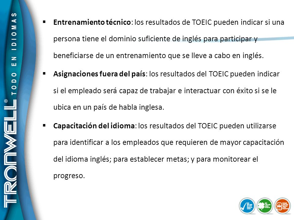 Escuelas: Un ascendente número de universidades e instituciones de educación superior, particularmente de ingeniería y áreas de negocios, exigen que sus alumnos presenten el examen TOEIC previamente a su graduación.