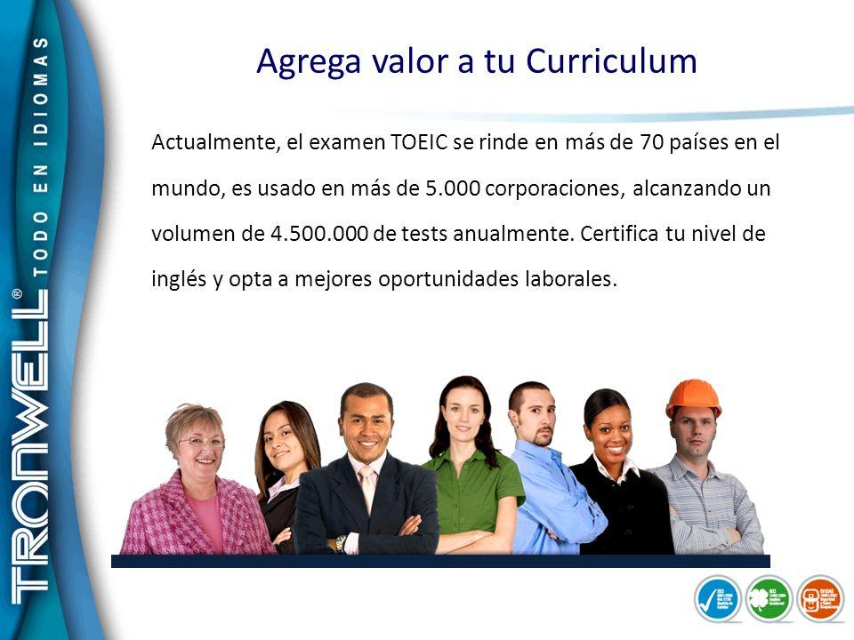 Agrega valor a tu Curriculum Actualmente, el examen TOEIC se rinde en más de 70 países en el mundo, es usado en más de 5.000 corporaciones, alcanzando