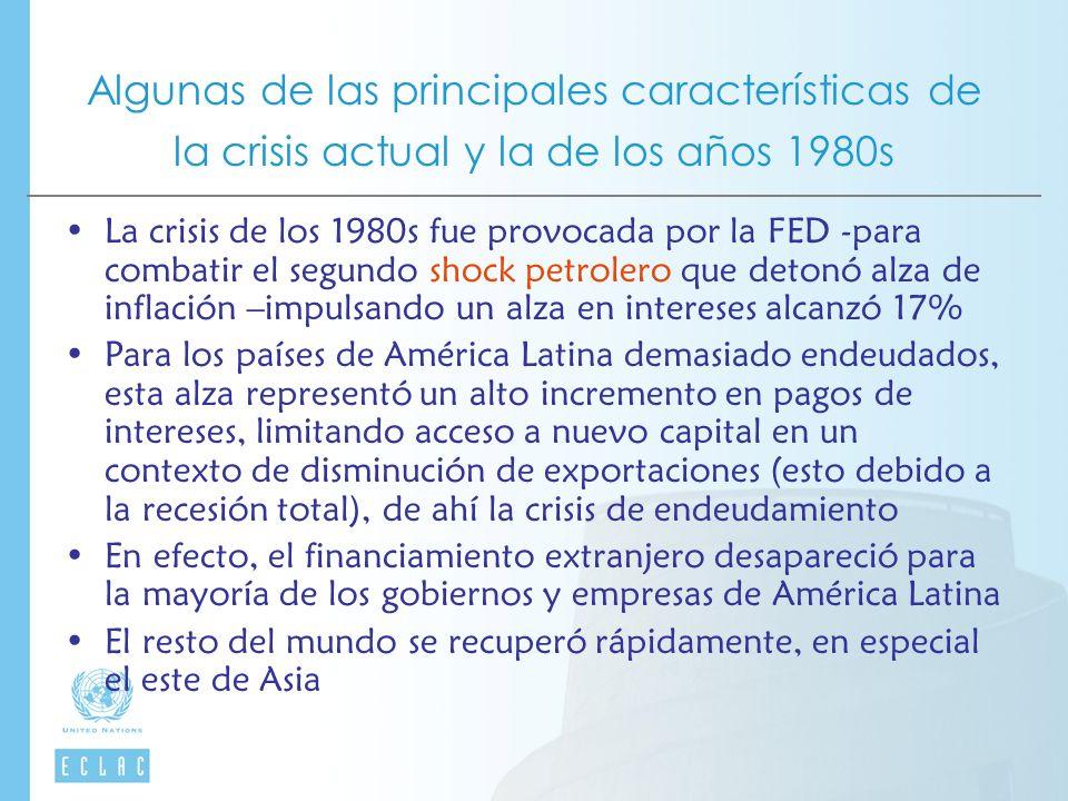 Algunas de las principales características de la crisis actual y la de los años 1980s La crisis de los 1980s fue provocada por la FED -para combatir el segundo shock petrolero que detonó alza de inflación –impulsando un alza en intereses alcanzó 17% Para los países de América Latina demasiado endeudados, esta alza representó un alto incremento en pagos de intereses, limitando acceso a nuevo capital en un contexto de disminución de exportaciones (esto debido a la recesión total), de ahí la crisis de endeudamiento En efecto, el financiamiento extranjero desapareció para la mayoría de los gobiernos y empresas de América Latina El resto del mundo se recuperó rápidamente, en especial el este de Asia