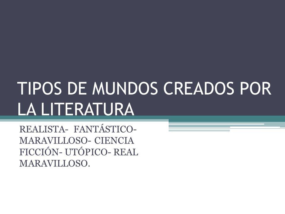 TIPOS DE MUNDOS CREADOS POR LA LITERATURA REALISTA- FANTÁSTICO- MARAVILLOSO- CIENCIA FICCIÓN- UTÓPICO- REAL MARAVILLOSO.