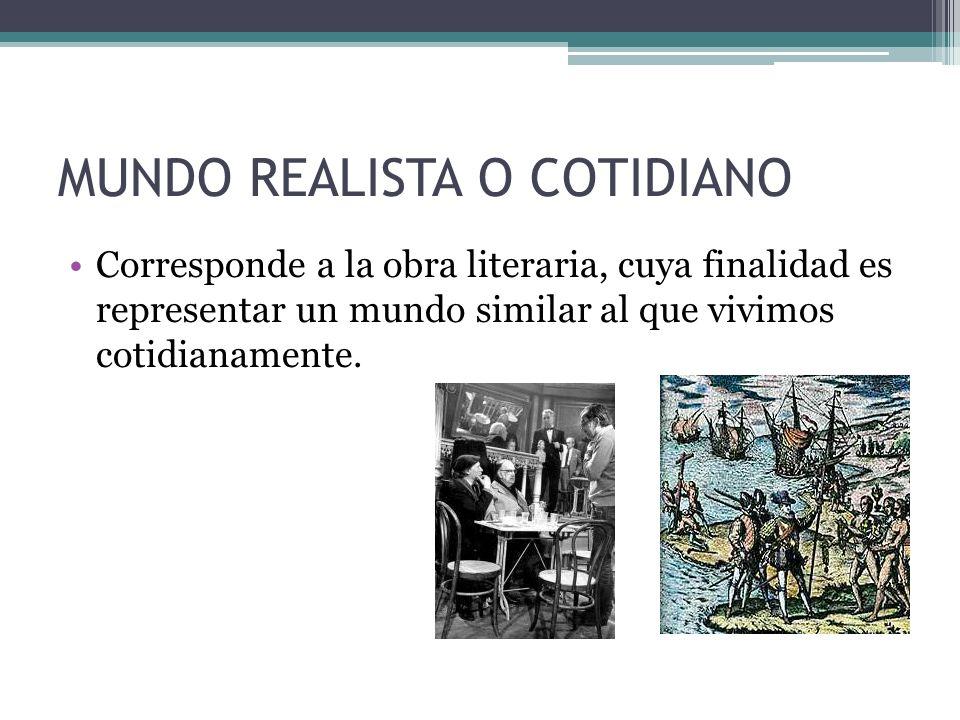 MUNDO REALISTA O COTIDIANO Corresponde a la obra literaria, cuya finalidad es representar un mundo similar al que vivimos cotidianamente.