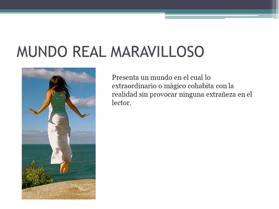 MUNDO REAL MARAVILLOSO Presenta un mundo en el cual lo extraordinario o mágico cohabita con la realidad sin provocar ninguna extrañeza en el lector.