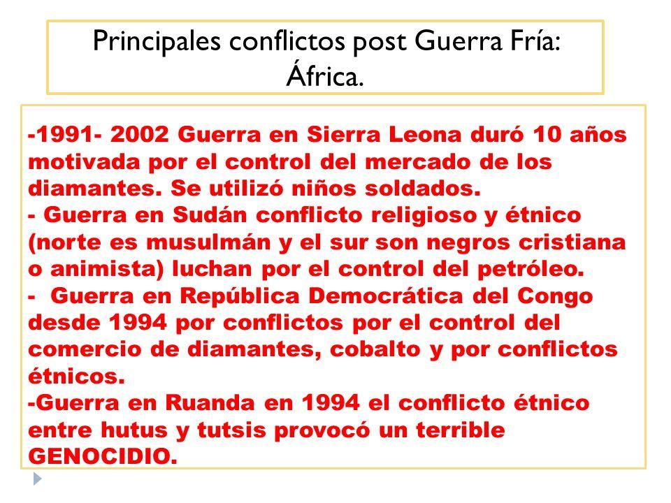 Principales conflictos post Guerra Fría: África. -1991- 2002 Guerra en Sierra Leona duró 10 años motivada por el control del mercado de los diamantes.