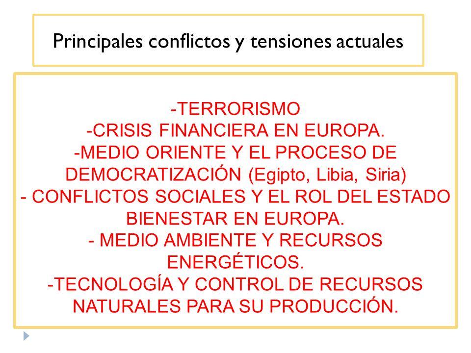 Principales conflictos y tensiones actuales -TERRORISMO -CRISIS FINANCIERA EN EUROPA. -MEDIO ORIENTE Y EL PROCESO DE DEMOCRATIZACIÓN (Egipto, Libia, S