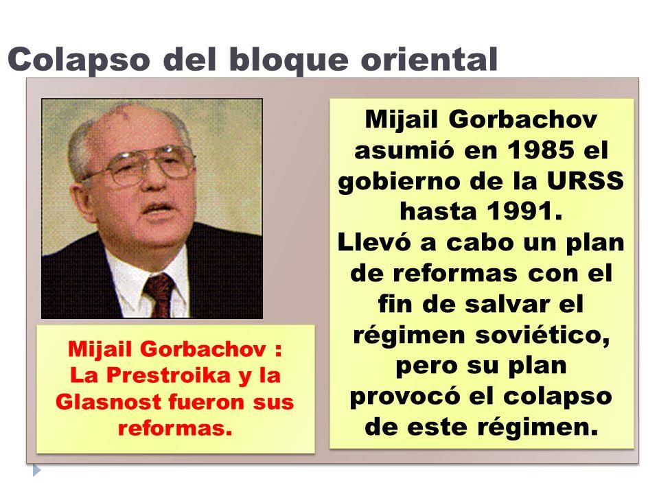 Colapso del bloque oriental - - Mijail Gorbachov asumió en 1985 el gobierno de la URSS hasta 1991. Llevó a cabo un plan de reformas con el fin de salv