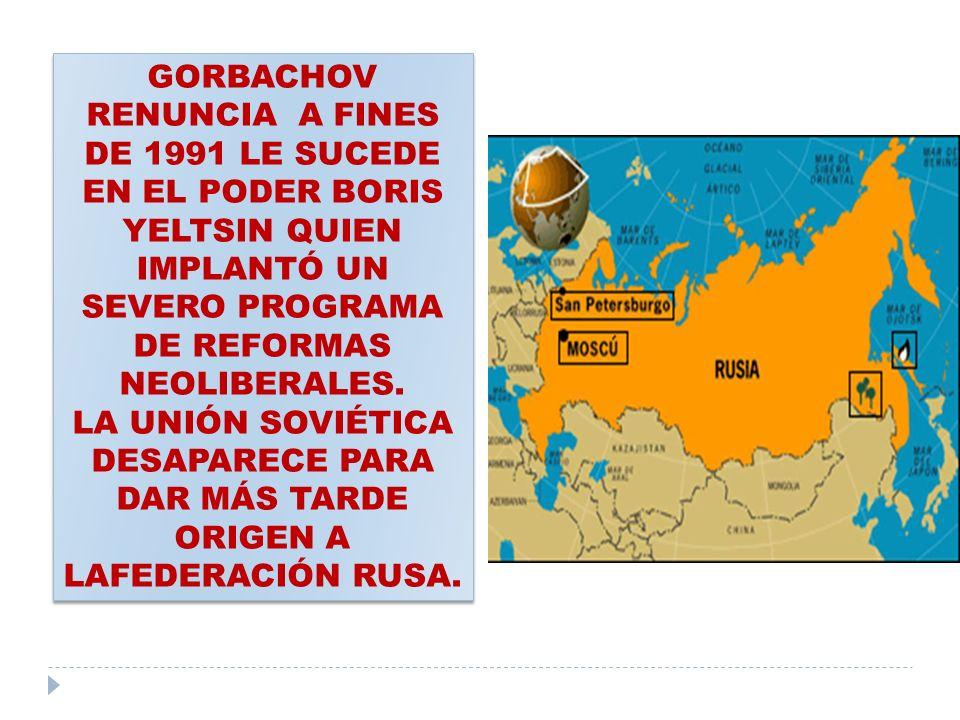 GORBACHOV RENUNCIA A FINES DE 1991 LE SUCEDE EN EL PODER BORIS YELTSIN QUIEN IMPLANTÓ UN SEVERO PROGRAMA DE REFORMAS NEOLIBERALES. LA UNIÓN SOVIÉTICA