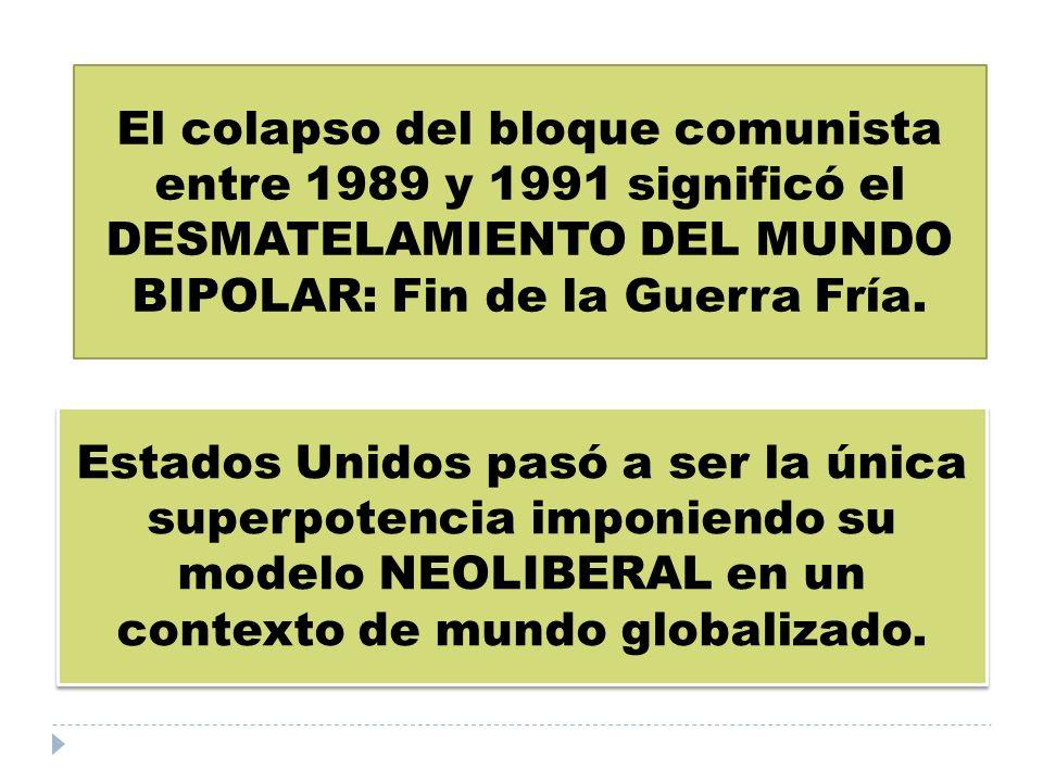 El colapso del bloque comunista entre 1989 y 1991 significó el DESMATELAMIENTO DEL MUNDO BIPOLAR: Fin de la Guerra Fría. Estados Unidos pasó a ser la