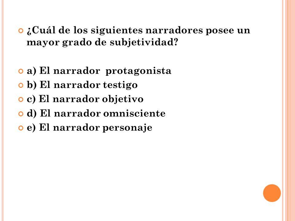 ¿Cuál de los siguientes narradores posee un mayor grado de subjetividad? a) El narrador protagonista b) El narrador testigo c) El narrador objetivo d)