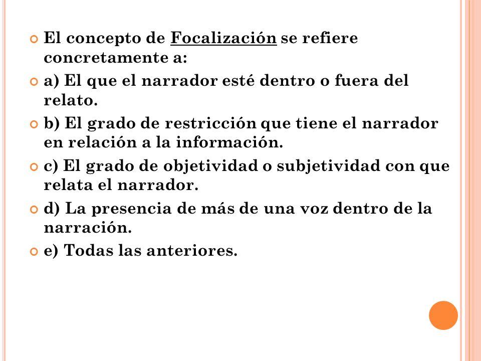 El concepto de Focalización se refiere concretamente a: a) El que el narrador esté dentro o fuera del relato. b) El grado de restricción que tiene el