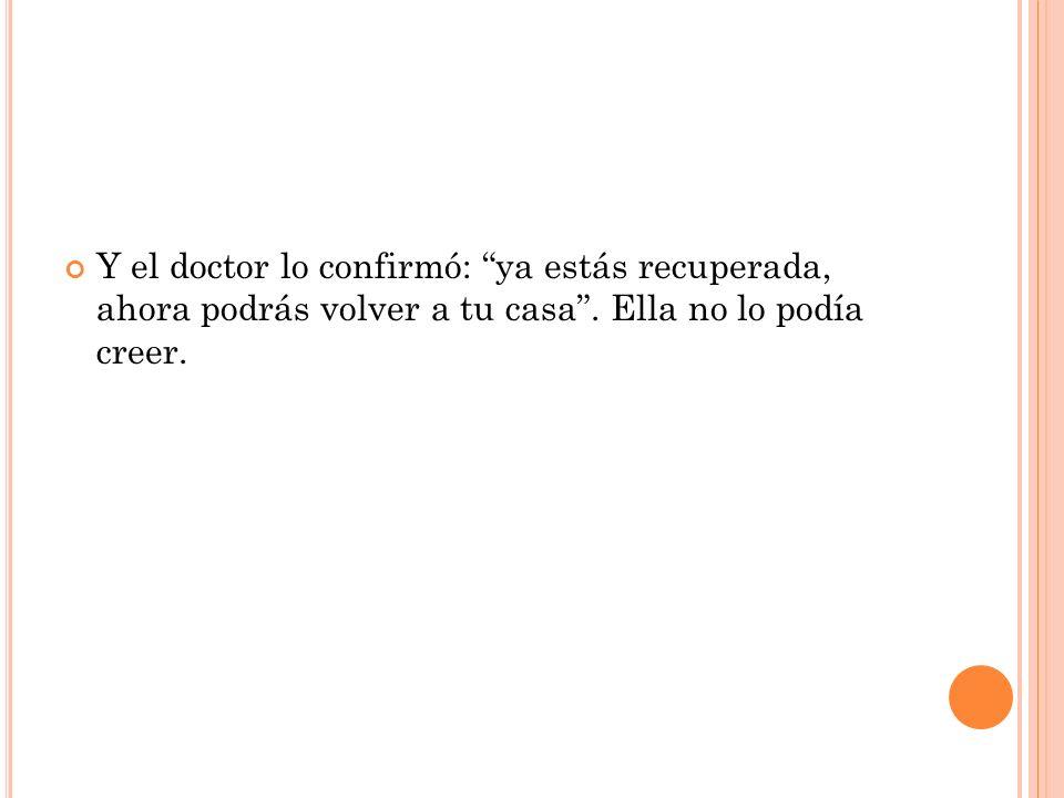 Y el doctor lo confirmó: ya estás recuperada, ahora podrás volver a tu casa. Ella no lo podía creer.