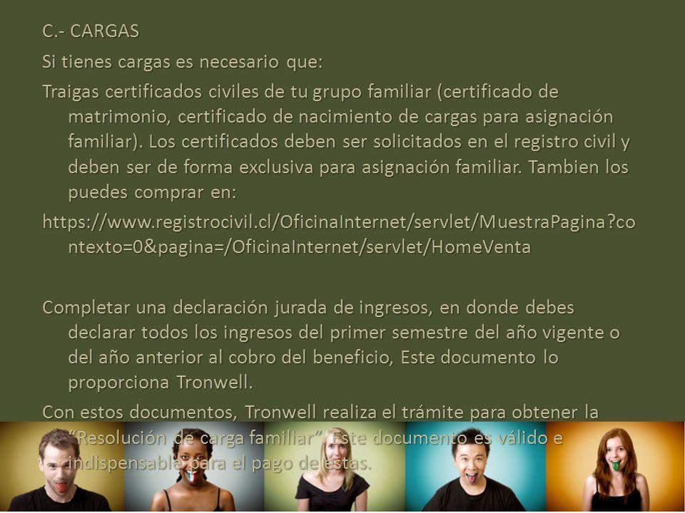 C.- CARGAS Si tienes cargas es necesario que: Traigas certificados civiles de tu grupo familiar (certificado de matrimonio, certificado de nacimiento
