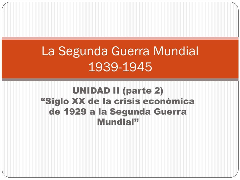 UNIDAD II (parte 2)Siglo XX de la crisis económica de 1929 a la Segunda Guerra Mundial La Segunda Guerra Mundial 1939-1945