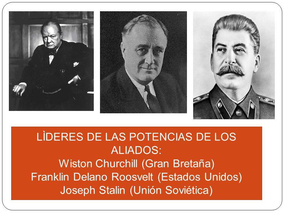 LÌDERES DE LAS POTENCIAS DE LOS ALIADOS: Wiston Churchill (Gran Bretaña) Franklin Delano Roosvelt (Estados Unidos) Joseph Stalin (Unión Soviética)