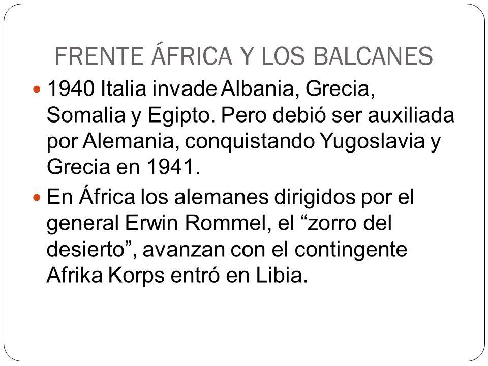 FRENTE ÁFRICA Y LOS BALCANES 1940 Italia invade Albania, Grecia, Somalia y Egipto. Pero debió ser auxiliada por Alemania, conquistando Yugoslavia y Gr
