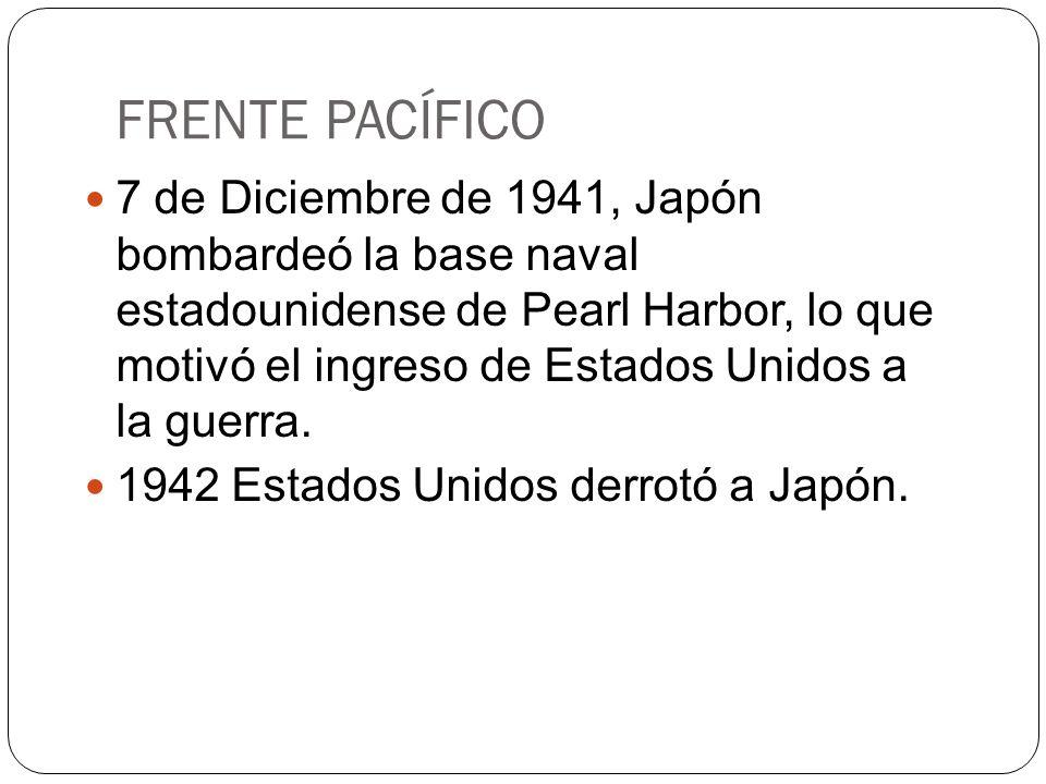 FRENTE PACÍFICO 7 de Diciembre de 1941, Japón bombardeó la base naval estadounidense de Pearl Harbor, lo que motivó el ingreso de Estados Unidos a la