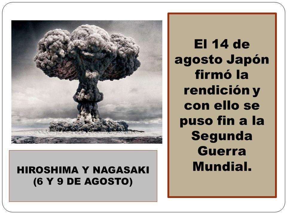 El 14 de agosto Japón firmó la rendición y con ello se puso fin a la Segunda Guerra Mundial. HIROSHIMA Y NAGASAKI (6 Y 9 DE AGOSTO)