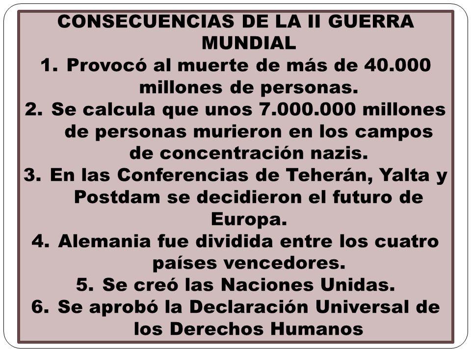 CONSECUENCIAS DE LA II GUERRA MUNDIAL 1.Provocó al muerte de más de 40.000 millones de personas. 2.Se calcula que unos 7.000.000 millones de personas