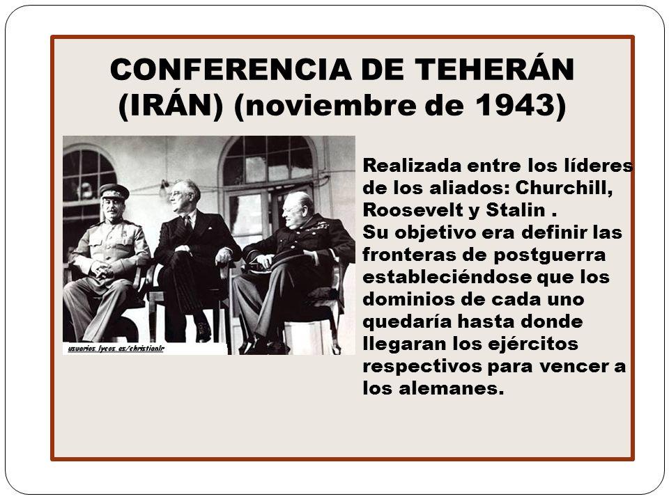 CONFERENCIA DE TEHERÁN (IRÁN) (noviembre de 1943) Realizada entre los líderes de los aliados: Churchill, Roosevelt y Stalin. Su objetivo era definir l