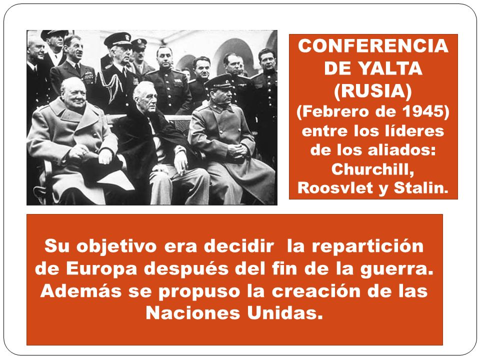 Su objetivo era decidir la repartición de Europa después del fin de la guerra. Además se propuso la creación de las Naciones Unidas. CONFERENCIA DE YA
