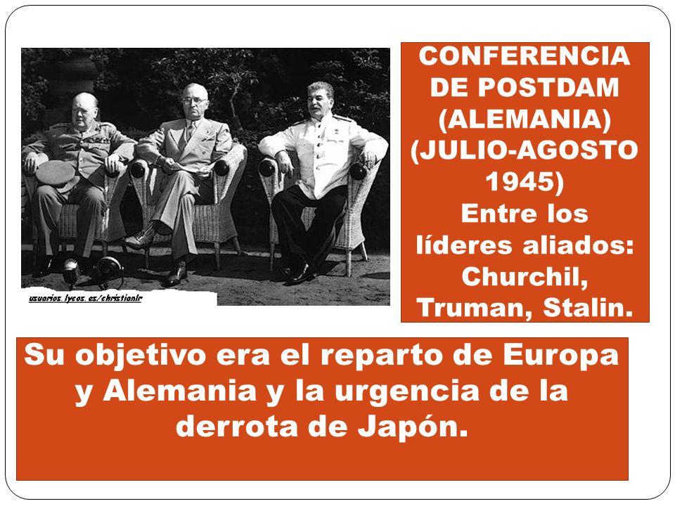 CONFERENCIA DE POSTDAM (ALEMANIA) (JULIO-AGOSTO 1945) Entre los líderes aliados: Churchil, Truman, Stalin. Su objetivo era el reparto de Europa y Alem