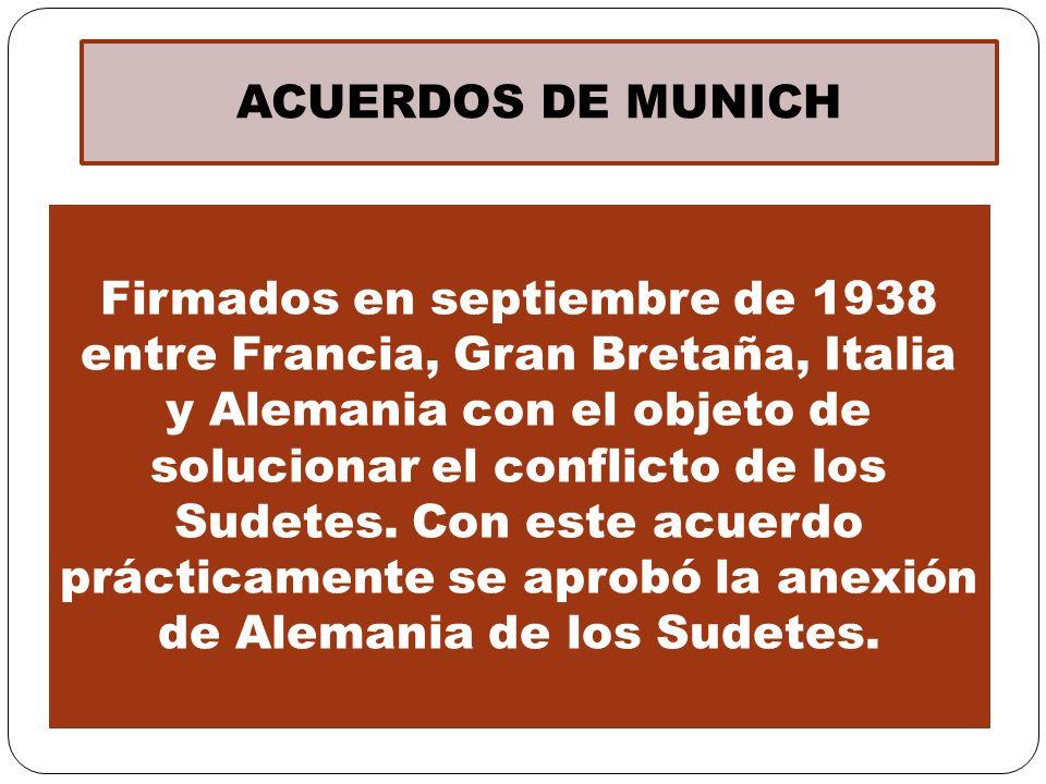 ACUERDOS DE MUNICH Firmados en septiembre de 1938 entre Francia, Gran Bretaña, Italia y Alemania con el objeto de solucionar el conflicto de los Sudet
