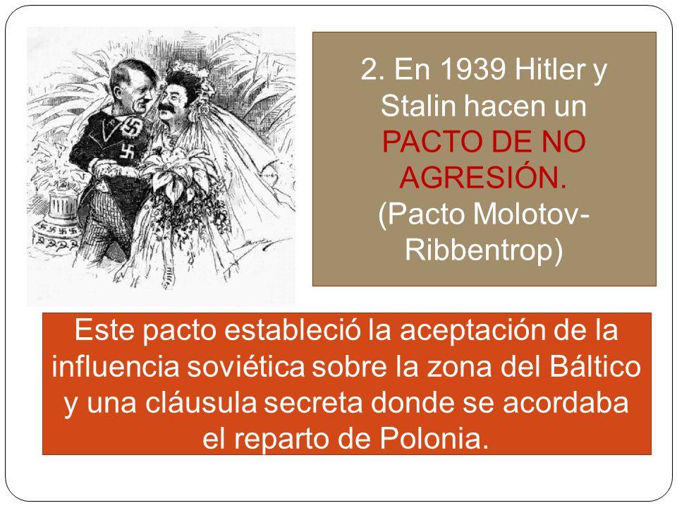2. En 1939 Hitler y Stalin hacen un PACTO DE NO AGRESIÓN. (Pacto Molotov- Ribbentrop) Este pacto estableció la aceptación de la influencia soviética s