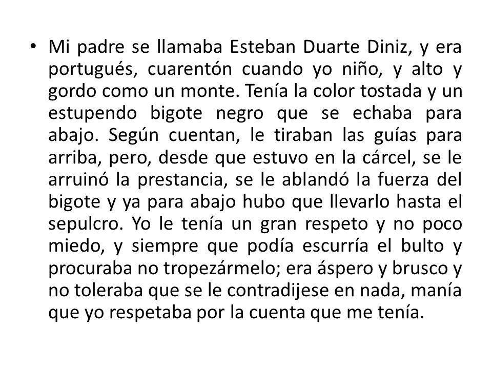 Mi padre se llamaba Esteban Duarte Diniz, y era portugués, cuarentón cuando yo niño, y alto y gordo como un monte. Tenía la color tostada y un estupen