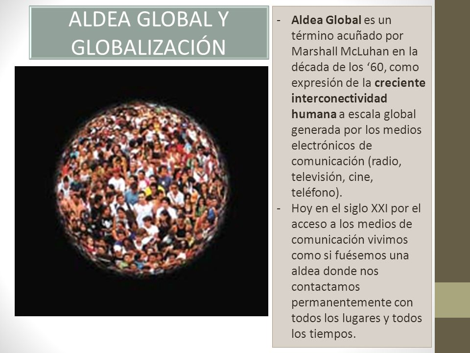 Este concepto de Aldea Global, es el de un mundo interrelacionado y conectado, con vínculos muy estrechos en lo económico, político y cultural, esto como producto del uso de las tecnologías de la información y la comunicación (TICs), particularmente Internet.