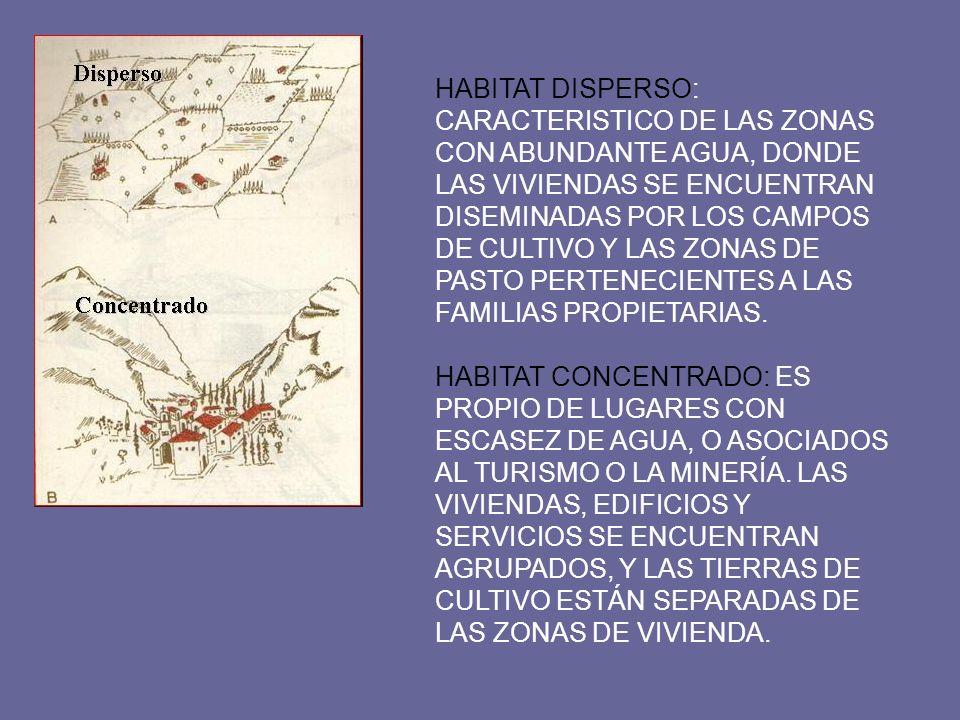HABITAT DISPERSO: CARACTERISTICO DE LAS ZONAS CON ABUNDANTE AGUA, DONDE LAS VIVIENDAS SE ENCUENTRAN DISEMINADAS POR LOS CAMPOS DE CULTIVO Y LAS ZONAS