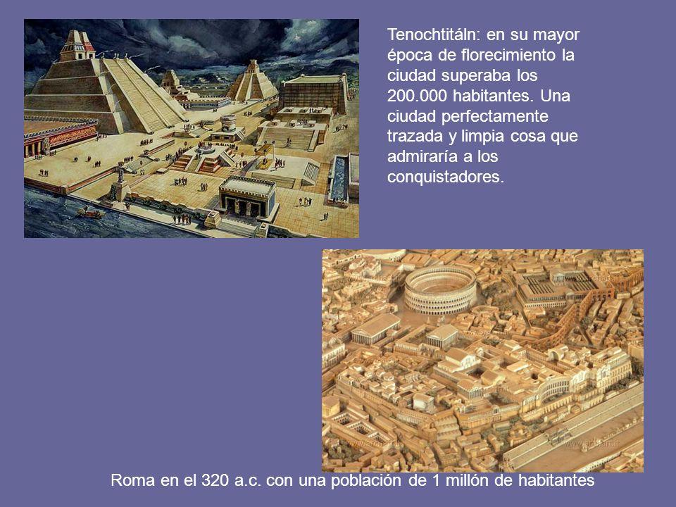 Roma en el 320 a.c. con una población de 1 millón de habitantes Tenochtitáln: en su mayor época de florecimiento la ciudad superaba los 200.000 habita