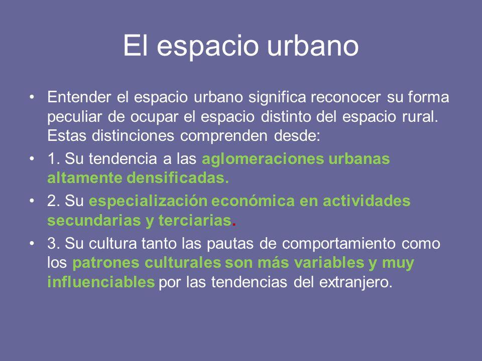 El espacio urbano Entender el espacio urbano significa reconocer su forma peculiar de ocupar el espacio distinto del espacio rural. Estas distinciones